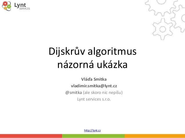 http://lynt.cz Dijskrův algoritmus názorná ukázka Vláďa Smitka vladimir.smitka@lynt.cz @smitka (ale skoro nic nepíšu) Lynt...