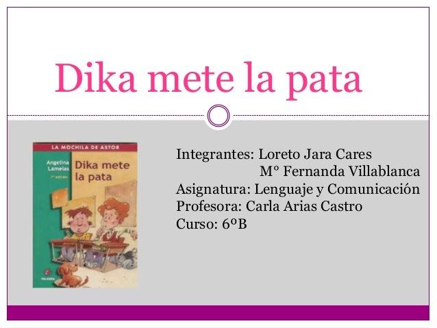 Dika mete la pata  Integrantes: Loreto Jara Cares  M° Fernanda Villablanca  Asignatura: Lenguaje y Comunicación  Profesora...