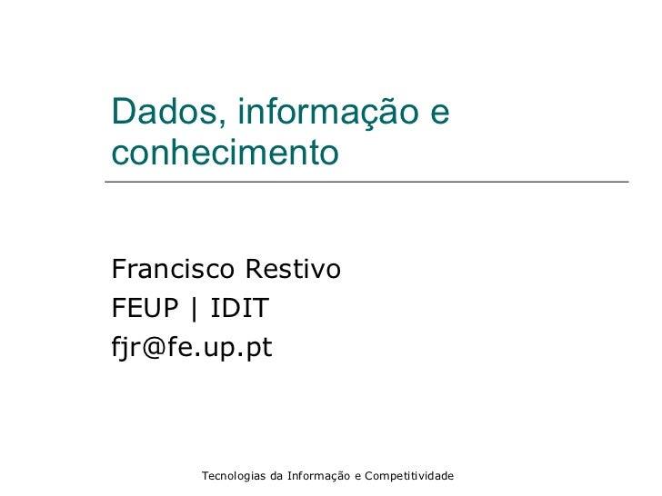Dados, informação e conhecimento Francisco Restivo FEUP   IDIT [email_address]