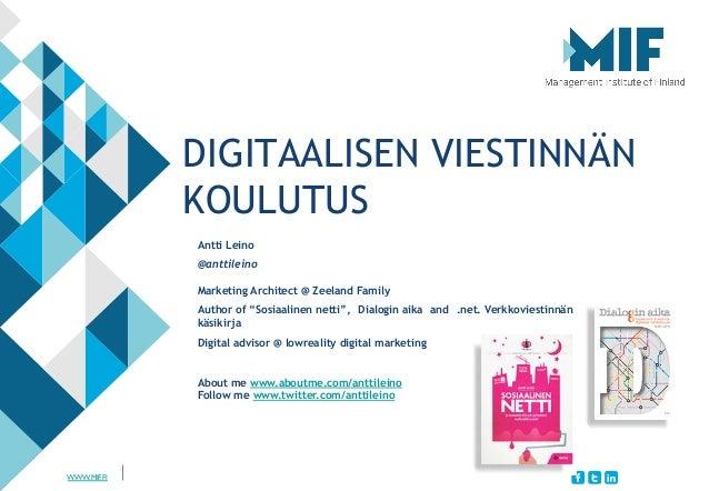 """WWW.MIF.FI DIGITAALISEN VIESTINNÄN KOULUTUS Antti Leino @anttileino Marketing Architect @ Zeeland Family Author of """"Sosiaa..."""