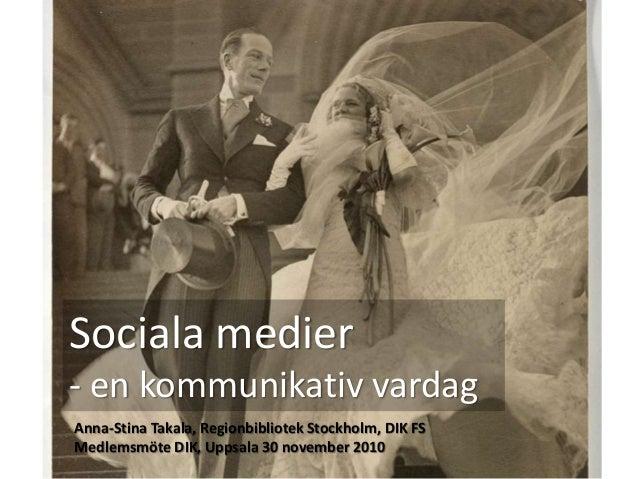 Sociala medier - en kommunikativ vardag Anna-Stina Takala, Regionbibliotek Stockholm, DIK FS Medlemsmöte DIK, Uppsala 30 n...