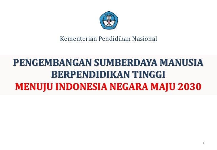 Kementerian Pendidikan Nasional<br />PENGEMBANGAN SUMBERDAYA MANUSIA BERPENDIDIKAN TINGGI<br />MENUJU INDONESIA NEGARA MAJ...