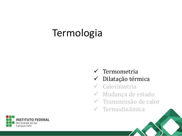 Termologia  Termometria  Dilatação térmica  Calorimetria  Mudança de estado  Transmissão de calor  Termodinâmica
