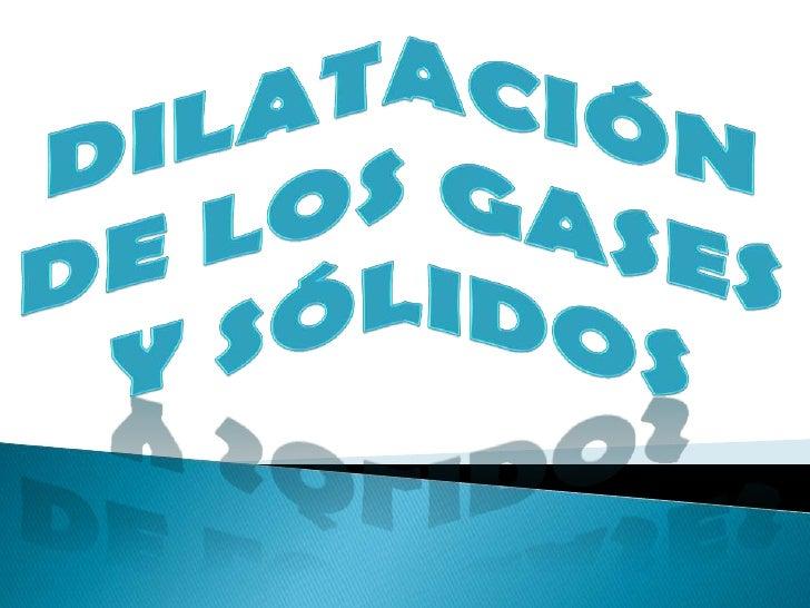 DILATACIÓN DE LOS GASES Y SÓLIDOS<br />