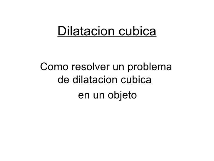 Dilatacion cubica Como resolver un problema de dilatacion cubica  en un objeto