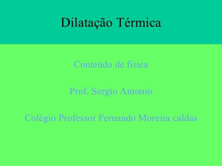 Dilatação Térmica <ul><li>Conteúdo de física </li></ul><ul><li>Prof. Sergio Antonio </li></ul><ul><li>Colégio Professor Fe...
