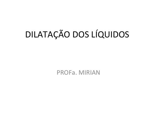 DILATAÇÃO DOS LÍQUIDOS PROFa. MIRIAN