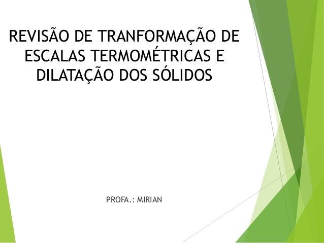 REVISÃO DE TRANFORMAÇÃO DE ESCALAS TERMOMÉTRICAS E DILATAÇÃO DOS SÓLIDOS PROFA.: MIRIAN