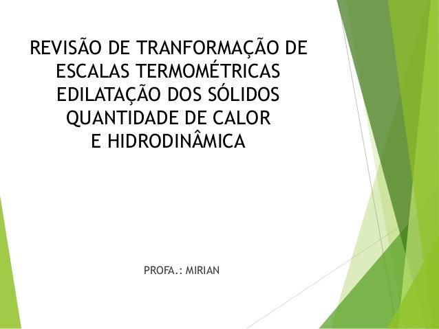 REVISÃO DE TRANFORMAÇÃO DE ESCALAS TERMOMÉTRICAS EDILATAÇÃO DOS SÓLIDOS QUANTIDADE DE CALOR E HIDRODINÂMICA PROFA.: MIRIAN