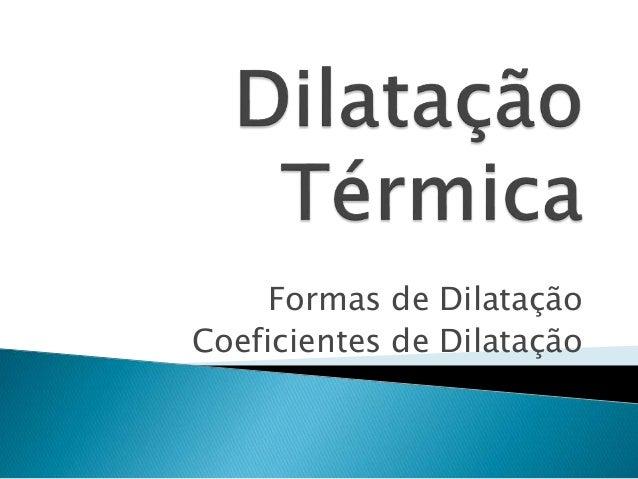 Formas de Dilatação  Coeficientes de Dilatação