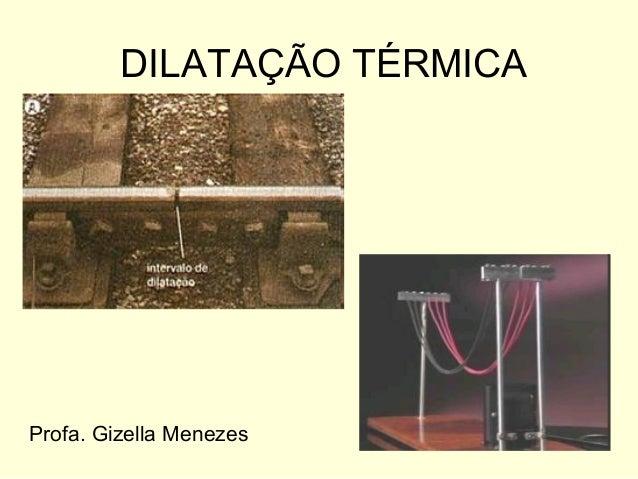 DILATAÇÃO TÉRMICA Profa. Gizella Menezes