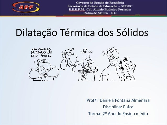 Profª: Daniela Fontana Almenara Disciplina: Física Turma: 2º Ano do Ensino médio Dilatação Térmica dos Sólidos