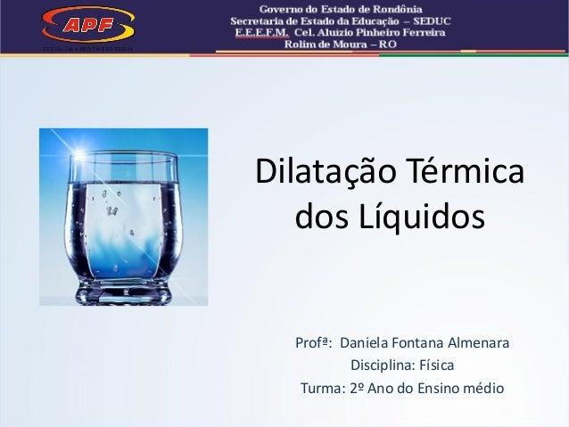 Profª: Daniela Fontana Almenara Disciplina: Física Turma: 2º Ano do Ensino médio Dilatação Térmica dos Líquidos