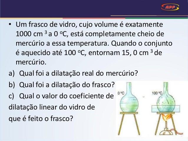 • Um frasco de vidro, cujo volume é exatamente 1000 cm 3 a 0 oC, está completamente cheio de mercúrio a essa temperatura. ...