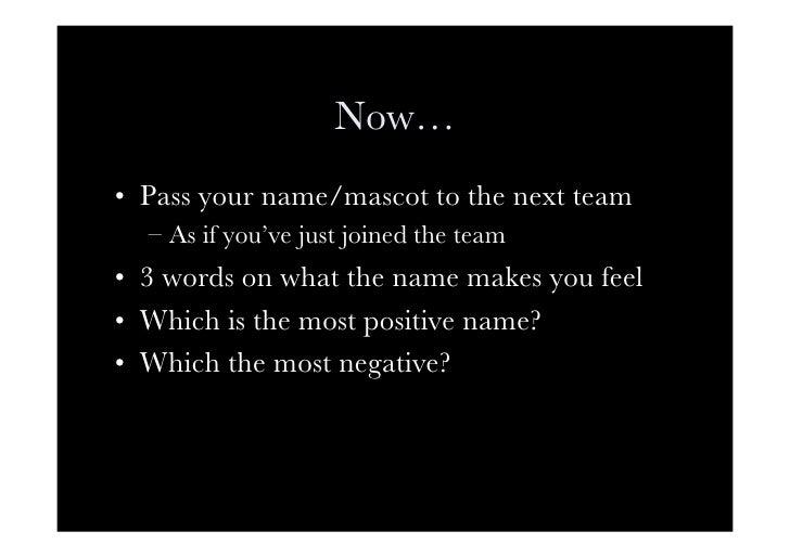 Now… • Pass your name/mascot to the next team   – As if you've just joined the team • 3 words on what the name makes yo...