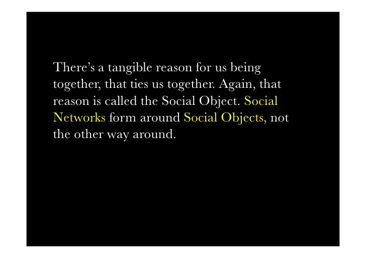 There's a tangible reason for us being together, that ties us together. Again, that reason is called the Social Object. So...