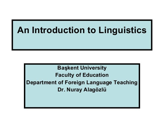 An Introduction to Linguistics Başkent University Faculty of Education Department of Foreign Language Teaching Dr. Nuray A...