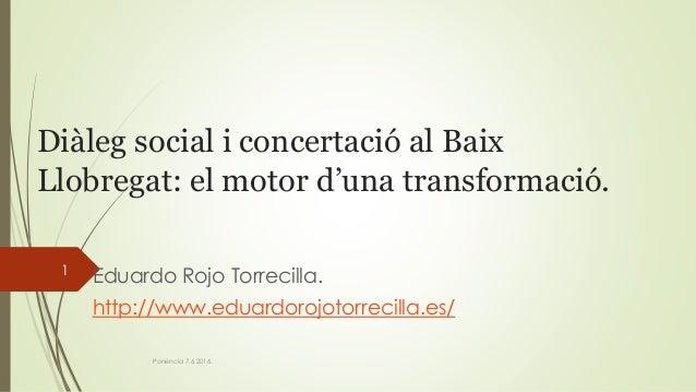 Diàleg social i concertació al Baix Llobregat: el motor d'una transformació. Eduardo Rojo Torrecilla. http://www.eduardoro...