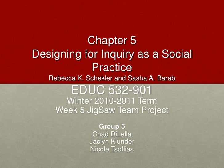 Chapter 5Designing for Inquiry as a Social PracticeRebecca K. Schekler and Sasha A. Barab<br />EDUC 532-901<br />Winter 20...