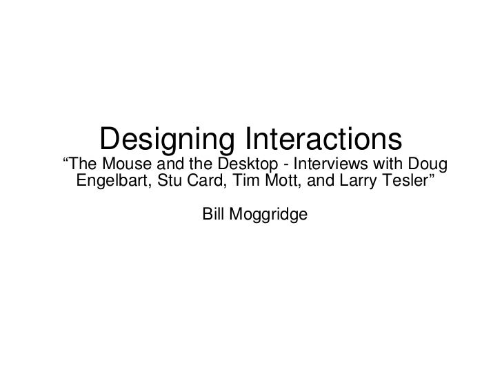 "Designing Interactions  ""The Mouse and the Desktop - Interviews with Doug Engelbart, Stu Card, Tim Mott, and Larry Tesler""..."