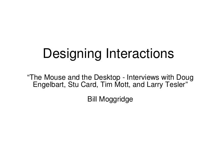 """Designing Interactions  """"The Mouse and the Desktop - Interviews with Doug Engelbart, Stu Card, Tim Mott, and Larry Tesler""""..."""