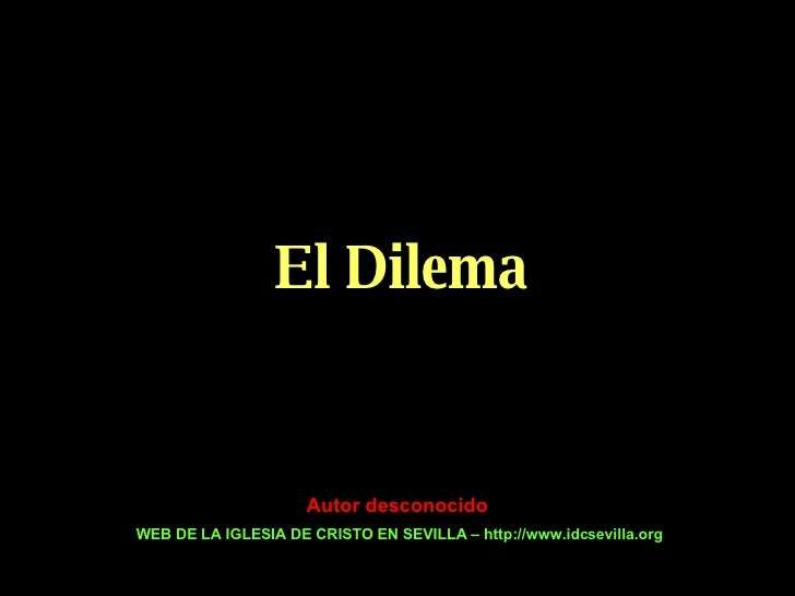 El Dilema Autor desconocido WEB DE LA IGLESIA DE CRISTO EN SEVILLA – http://www.idcsevilla.org
