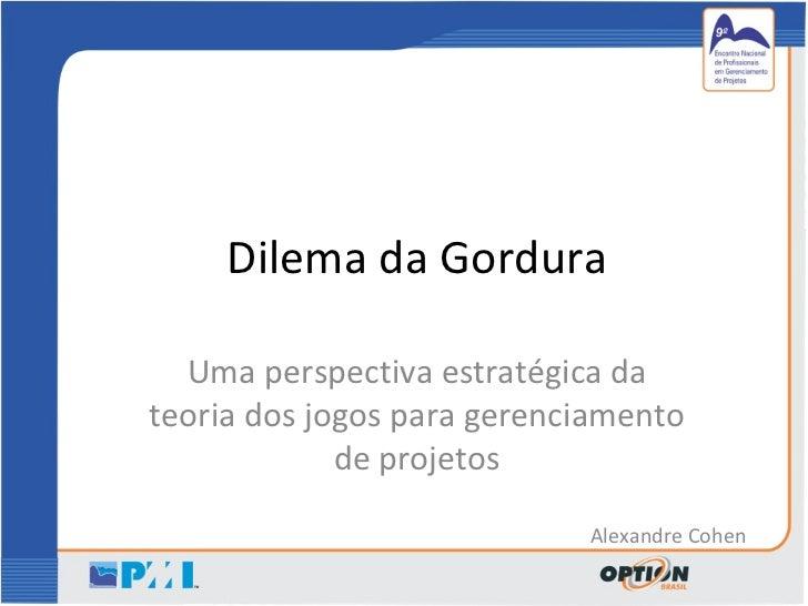 Dilema da Gordura Uma perspectiva estratégica da teoria dos jogos para gerenciamento de projetos Alexandre Cohen
