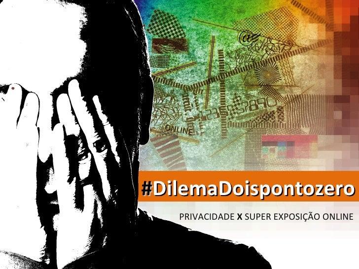 @  ONLINE#DilemaDoispontozero     PRIVACIDADE X SUPER EXPOSIÇÃO ONLINE