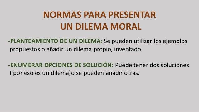 NORMAS PARA PRESENTAR UN DILEMA MORAL -PLANTEAMIENTO DE UN DILEMA: Se pueden utilizar los ejemplos propuestos o añadir un ...