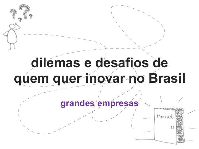 dilemas e desafios de  quem quer inovar no Brasil  grandes empresas