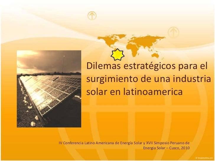 Dilemasestratégicos para el surgimiento de unaindustriasolar en latinoamerica<br />IV Conferencia Latino Americana de Ener...