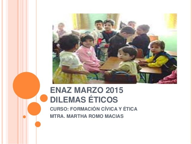 ENAZ MARZO 2015 DILEMAS ÉTICOS CURSO: FORMACIÓN CÍVICA Y ÉTICA MTRA. MARTHA ROMO MACIAS