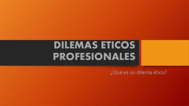 DILEMAS ETICOS PROFESIONALES ¿Qué es un dilema ético?