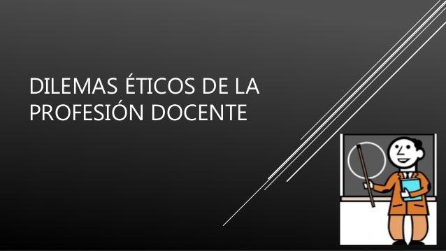 DILEMAS ÉTICOS DE LA PROFESIÓN DOCENTE