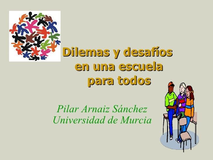 Dilemas y desafíos  en una escuela para todos Pilar Arnaiz Sánchez Universidad de Murcia