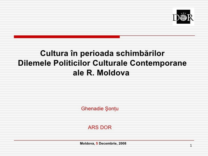 Cultura  î n   perioada  schimbărilor Dilemele Politicilor Culturale Contemporane ale R. Moldova   Moldova ,  5   Decembri...