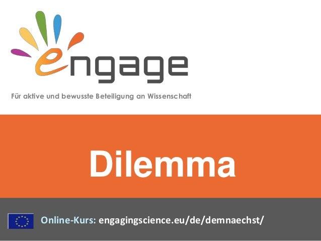 Für aktive und bewusste Beteiligung an Wissenschaft Online-Kurs: engagingscience.eu/de/demnaechst/ Dilemma