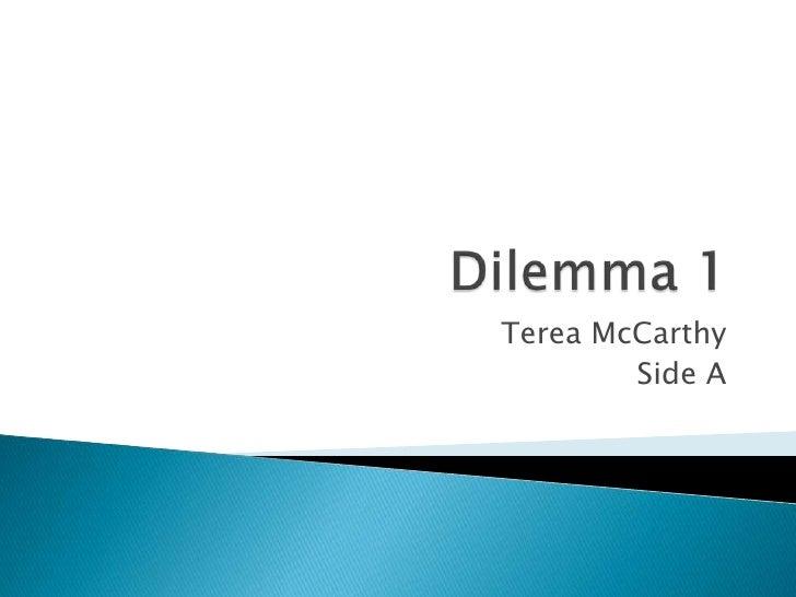 Dilemma 1<br />Terea McCarthy <br />Side A<br />