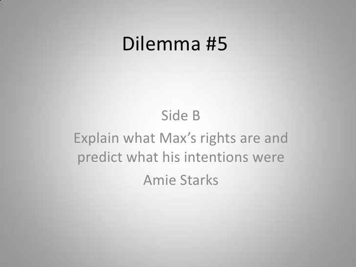 Dilemma #5<br />Side B<br />Explain what Max's rights are and predict what his intentions were<br />Amie Starks<br />
