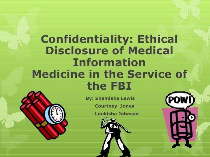 Confidentiality: Ethical Disclosure of Medical Information Medicine in the Service of the FBI By: Shamieka Lewis Courtney ...
