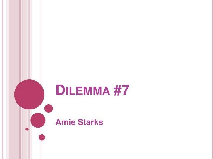 Dilemma #7<br />Amie Starks<br />