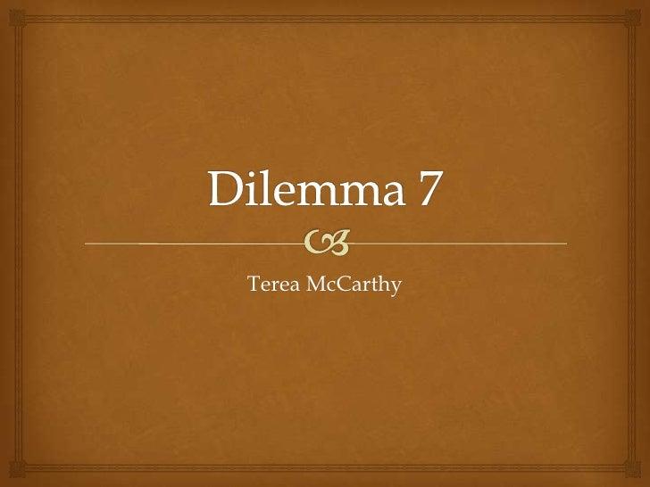 Dilemma 7<br />Terea McCarthy<br />