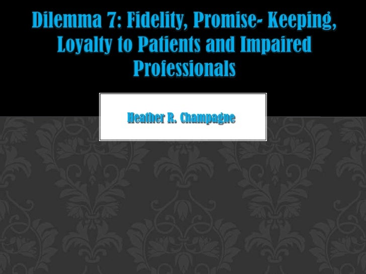 Dilemma 7: Fidelity, Promise- Keeping, Loyalty to Patients and Impaired Professionals<br />Heather R. Champagne<br />