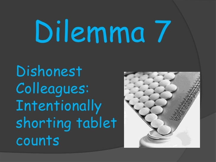 Dilemma 7<br />Dishonest Colleagues: Intentionally shorting tablet counts<br />
