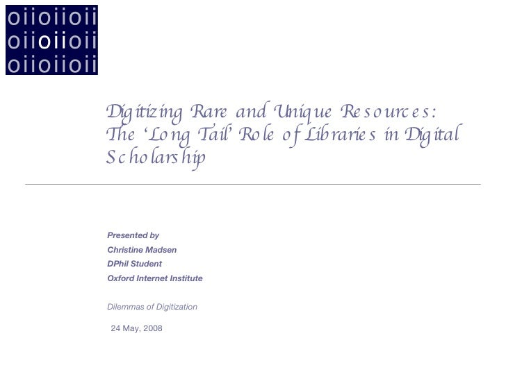 Digitizing Rare and Unique Resources:  The 'Long Tail' Role of Libraries in Digital Scholarship <ul><li>24 May, 2008 </li>...
