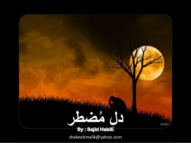 دل مضطر ُ ِ By : Sajid Habib  shakeelsmalik@yahoo.com