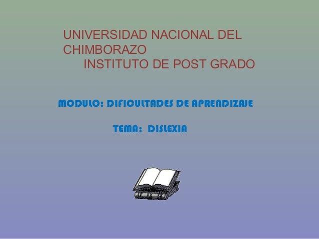 UNIVERSIDAD NACIONAL DEL CHIMBORAZO INSTITUTO DE POST GRADO MODULO: DIFICULTADES DE APRENDIZAJE TEMA: DISLEXIA