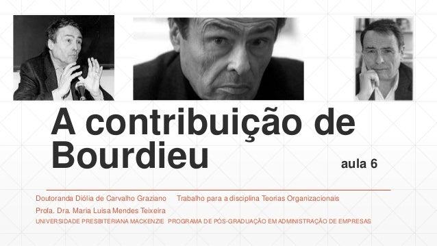 A contribuição de Bourdieu aula 6 Doutoranda Diólia de Carvalho Graziano Trabalho para a disciplina Teorias Organizacionai...