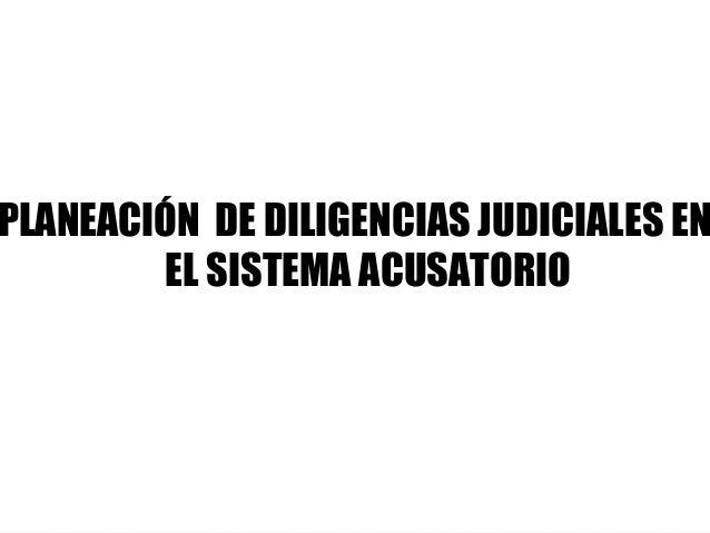 PLANEACIÓN DE DILIGENCIAS JUDICIALES EN EL SISTEMA ACUSATORIO