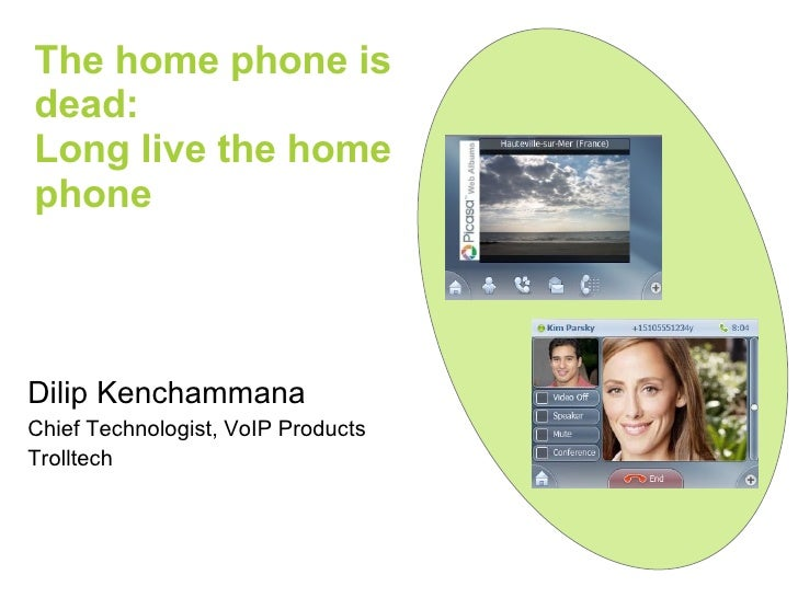 The home phone is dead:  Long live the home phone Dilip Kenchammana Chief Technologist, VoIP Products Trolltech